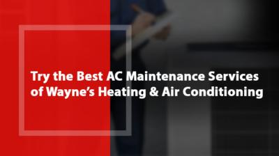 Try the Best AC Maintenance Services of Wayne's Heating and Air Conditioning!